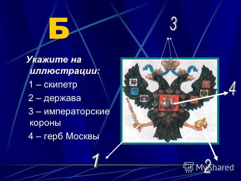Б Укажите на иллюстрации: 1 – скипетр 2 – держава 3 – императорские короны 4 – герб Москвы