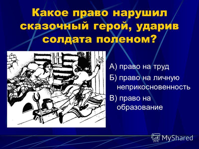 Какое право нарушил сказочный герой, ударив солдата поленом? А) право на труд Б) право на личную неприкосновенность В) право на образование