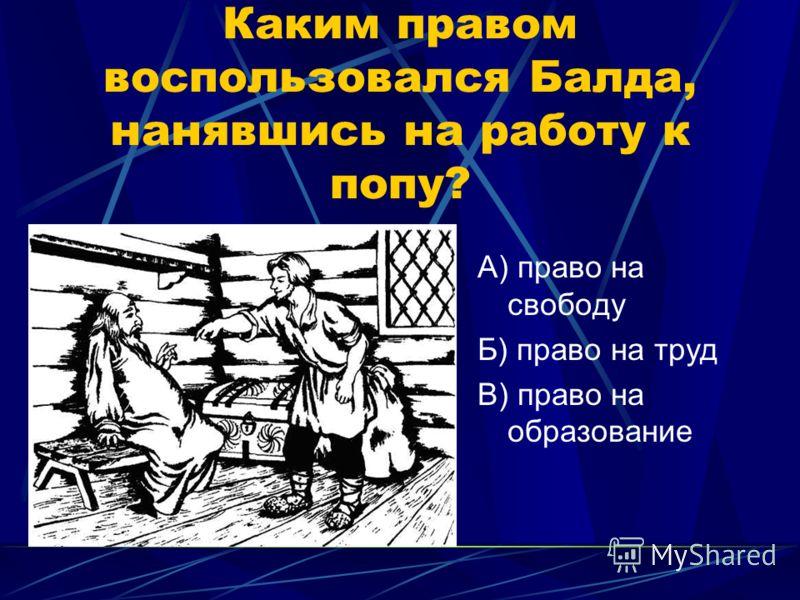 Каким правом воспользовался Балда, нанявшись на работу к попу? А) право на свободу Б) право на труд В) право на образование