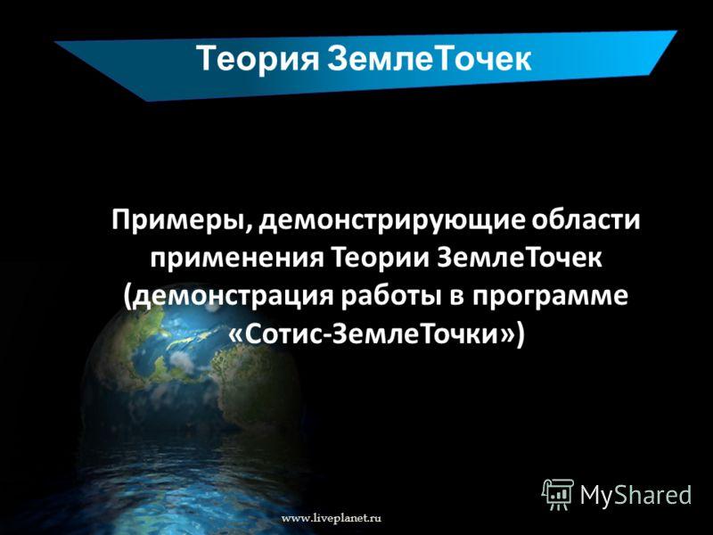 Теория ЗемлеТочек www.liveplanet.ru Примеры, демонстрирующие области применения Теории ЗемлеТочек (демонстрация работы в программе «Сотис-ЗемлеТочки»)