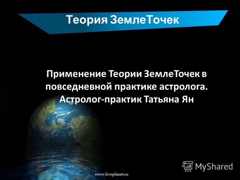 Теория ЗемлеТочек www.liveplanet.ru Применение Теории ЗемлеТочек в повседневной практике астролога. Астролог-практик Татьяна Ян