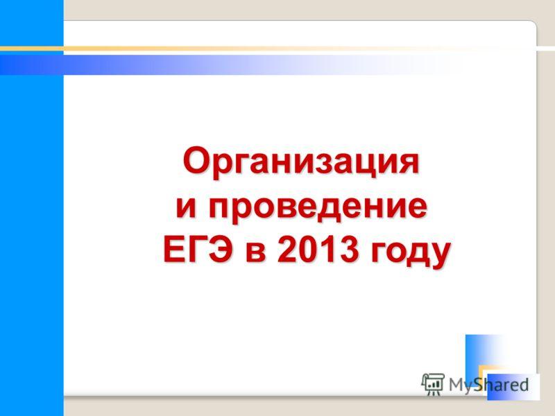 Организация и проведение ЕГЭ в 2013 году ЕГЭ в 2013 году