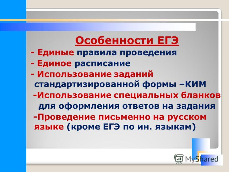 Особенности ЕГЭ - Единые правила проведения - Единое расписание - Использование заданий стандартизированной формы –КИМ -Использование специальных бланков для оформления ответов на задания -Проведение письменно на русском языке (кроме ЕГЭ по ин. языка