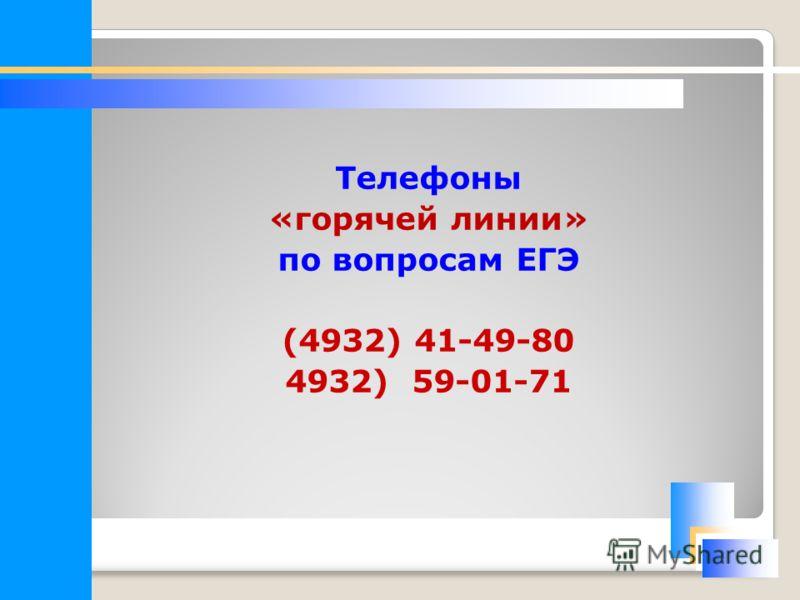 Телефоны «горячей линии» по вопросам ЕГЭ (4932) 41-49-80 4932) 59-01-71