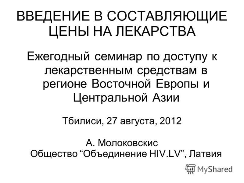 ВВЕДЕНИЕ В СОСТАВЛЯЮЩИЕ ЦЕНЫ НА ЛЕКАРСТВА Ежегодный семинар по доступу к лекарственным средствам в регионе Восточной Европы и Центральной Азии Тбилиси, 27 августа, 2012 А. Молоковскис Общество Объединение HIV.LV, Латвия