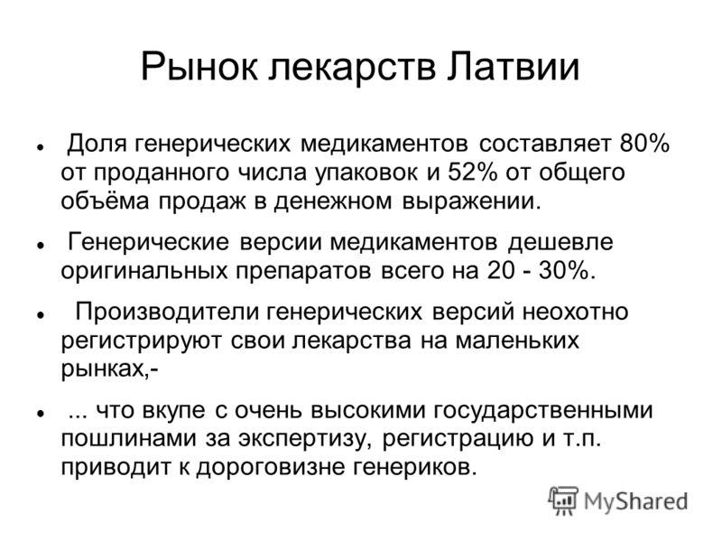 Рынок лекарств Латвии Доля генерических медикаментов составляет 80% от проданного числа упаковок и 52% от общего объёма продаж в денежном выражении. Генерические версии медикаментов дешевле оригинальных препаратов всего на 20 - 30%. Производители ген
