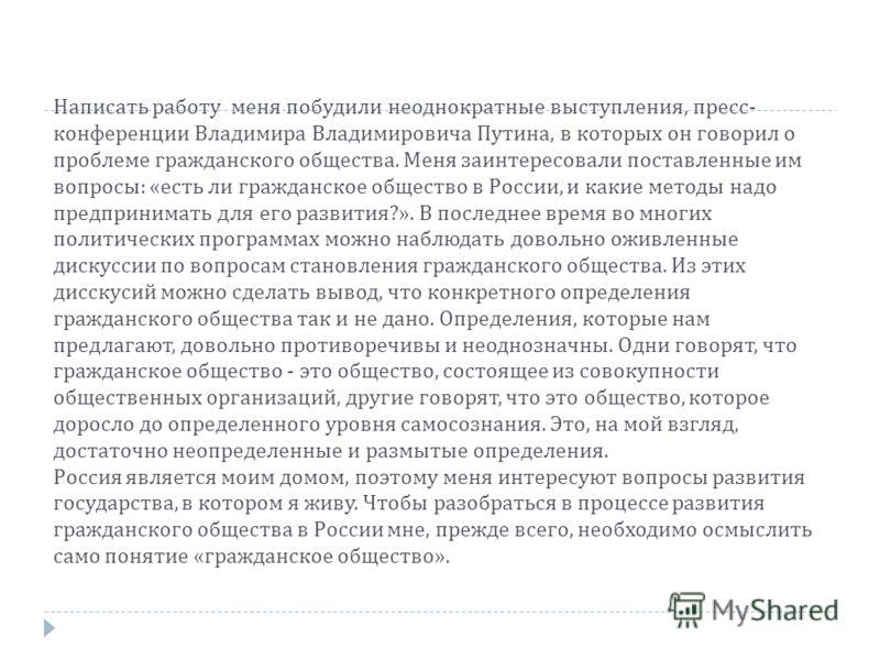 Написать работу меня побудили неоднократные выступления, пресс - конференции Владимира Владимировича Путина, в которых он говорил о проблеме гражданского общества. Меня заинтересовали поставленные им вопросы : « есть ли гражданское общество в России,