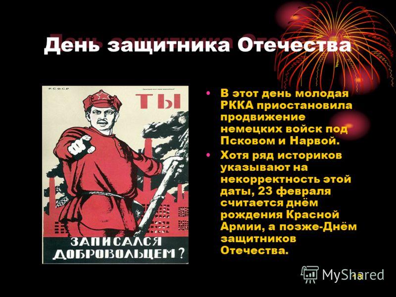 13 День защитника Отечества В этот день молодая РККА приостановила продвижение немецких войск под Псковом и Нарвой. Хотя ряд историков указывают на некорректность этой даты, 23 февраля считается днём рождения Красной Армии, а позже-Днём защитников От