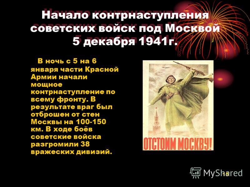 15 Начало контрнаступления советских войск под Москвой 5 декабря 1941г. В ночь с 5 на 6 января части Красной Армии начали мощное контрнаступление по всему фронту. В результате враг был отброшен от стен Москвы на 100-150 км. В ходе боёв советские войс