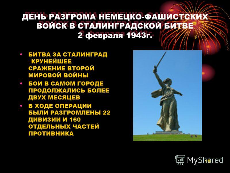 16 ДЕНЬ РАЗГРОМА НЕМЕЦКО-ФАШИСТСКИХ ВОЙСК В СТАЛИНГРАДСКОЙ БИТВЕ 2 февраля 1943г. БИТВА ЗА СТАЛИНГРАД –КРУНЕЙШЕЕ СРАЖЕНИЕ ВТОРОЙ МИРОВОЙ ВОЙНЫ БОИ В САМОМ ГОРОДЕ ПРОДОЛЖАЛИСЬ БОЛЕЕ ДВУХ МЕСЯЦЕВ В ХОДЕ ОПЕРАЦИИ БЫЛИ РАЗГРОМЛЕНЫ 22 ДИВИЗИИ И 160 ОТДЕЛЬ