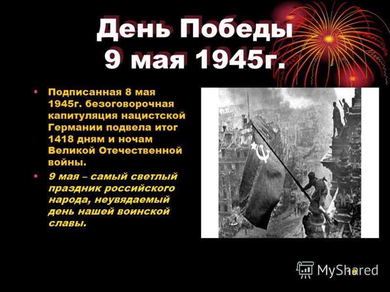 19 День Победы 9 мая 1945г. Подписанная 8 мая 1945г. безоговорочная капитуляция нацистской Германии подвела итог 1418 дням и ночам Великой Отечественной войны. 9 мая – самый светлый праздник российского народа, неувядаемый день нашей воинской славы.