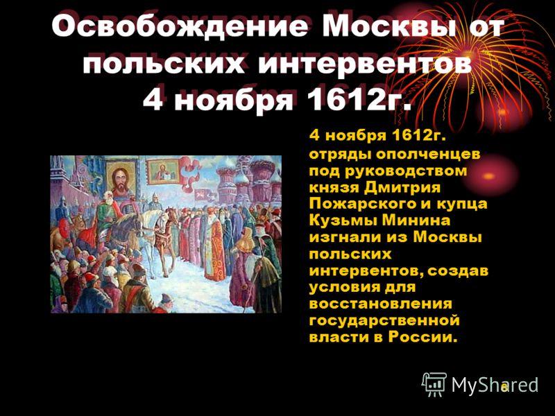 6 Освобождение Москвы от польских интервентов 4 ноября 1612г. 4 ноября 1612г. отряды ополченцев под руководством князя Дмитрия Пожарского и купца Кузьмы Минина изгнали из Москвы польских интервентов, создав условия для восстановления государственной