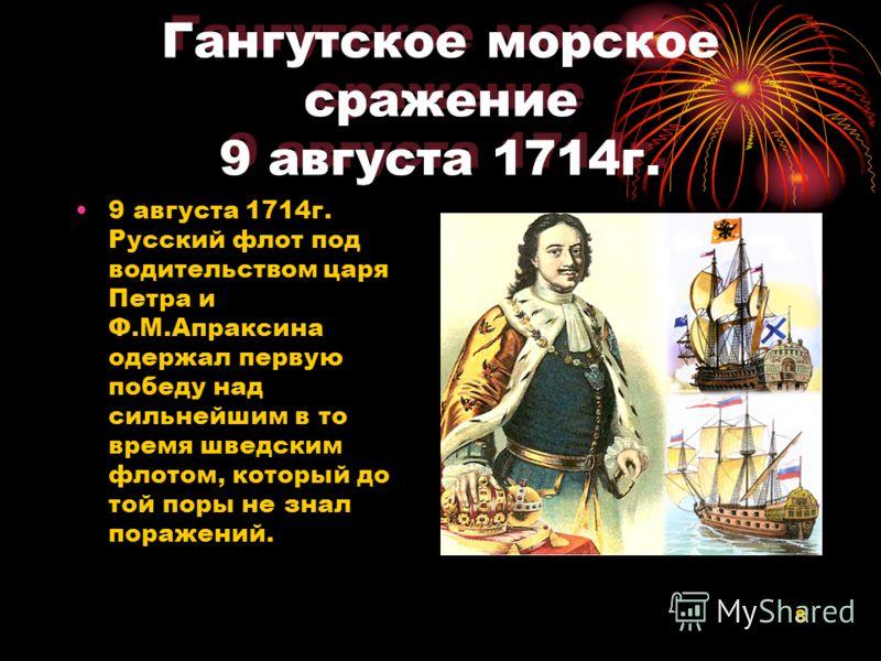 8 Гангутское морское сражение 9 августа 1714г. 9 августа 1714г. Русский флот под водительством царя Петра и Ф.М.Апраксина одержал первую победу над сильнейшим в то время шведским флотом, который до той поры не знал поражений.