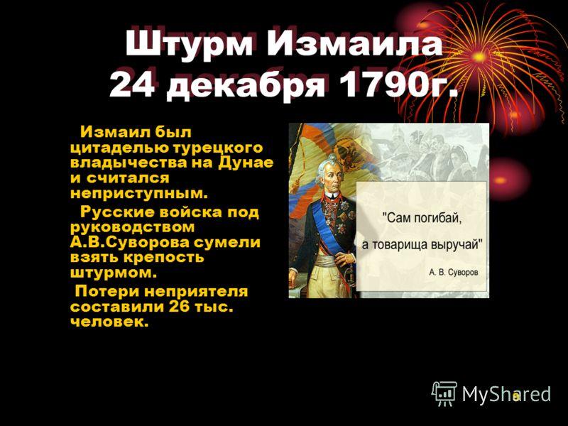 9 Штурм Измаила 24 декабря 1790г. Измаил был цитаделью турецкого владычества на Дунае и считался неприступным. Русские войска под руководством А.В.Суворова сумели взять крепость штурмом. Потери неприятеля составили 26 тыс. человек.