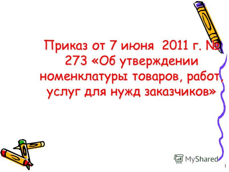 Приказ от 7 июня 2011 г. 273 «Об утверждении номенклатуры товаров, работ, услуг для нужд заказчиков» 1