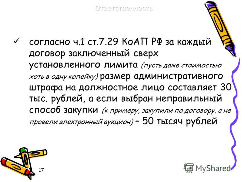17 согласно ч.1 ст.7.29 КоАП РФ за каждый договор заключенный сверх установленного лимита (пусть даже стоимостью хоть в одну копейку) размер административного штрафа на должностное лицо составляет 30 тыс. рублей, а если выбран неправильный способ зак