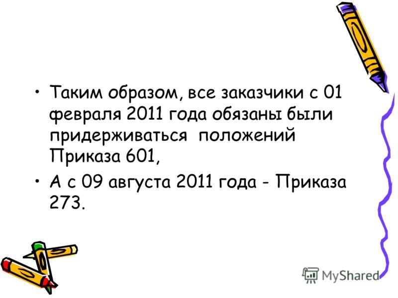 Таким образом, все заказчики с 01 февраля 2011 года обязаны были придерживаться положений Приказа 601, А с 09 августа 2011 года - Приказа 273.
