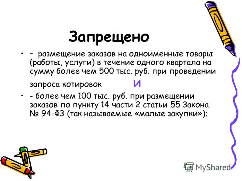 Запрещено – размещение заказов на одноименные товары (работы, услуги) в течение одного квартала на сумму более чем 500 тыс. руб. при проведении запроса котировок и - более чем 100 тыс. руб. при размещении заказов по пункту 14 части 2 статьи 55 Закона
