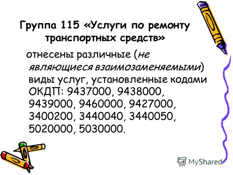 Группа 115 «Услуги по ремонту транспортных средств» отнесены различные (не являющиеся взаимозаменяемыми) виды услуг, установленные кодами ОКДП: 9437000, 9438000, 9439000, 9460000, 9427000, 3400200, 3440040, 3440050, 5020000, 5030000.