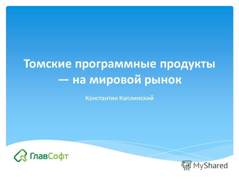 Томские программные продукты на мировой рынок Константин Каплинский