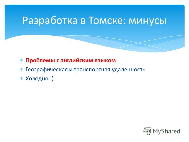 Проблемы с английским языком Географическая и транспортная удаленность Холодно :) Разработка в Томске: минусы