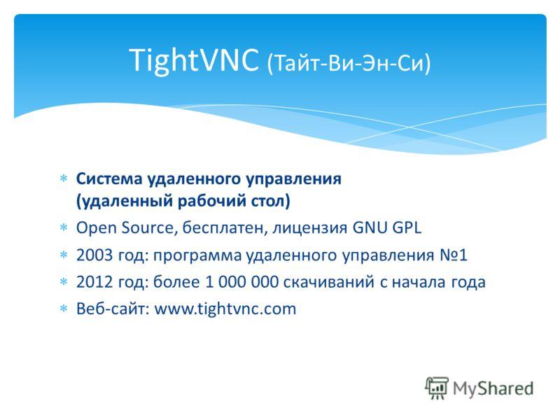Система удаленного управления (удаленный рабочий стол) Open Source, бесплатен, лицензия GNU GPL 2003 год: программа удаленного управления 1 2012 год: более 1 000 000 скачиваний с начала года Веб-сайт: www.tightvnc.com TightVNC (Тайт-Ви-Эн-Си)