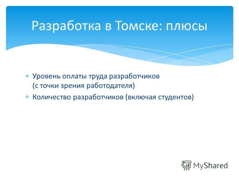 Уровень оплаты труда разработчиков (с точки зрения работодателя) Количество разработчиков (включая студентов) Разработка в Томске: плюсы
