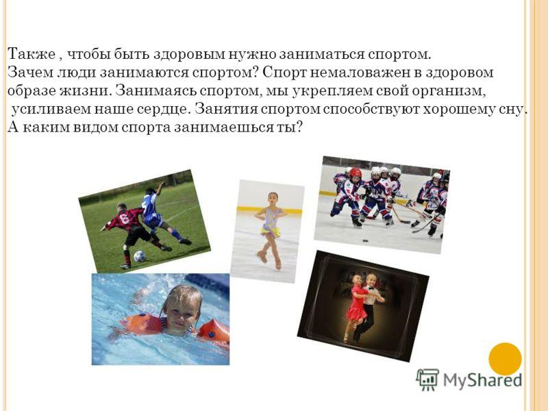 Также, чтобы быть здоровым нужно заниматься спортом. Зачем люди занимаются спортом? Спорт немаловажен в здоровом образе жизни. Занимаясь спортом, мы укрепляем свой организм, усиливаем наше сердце. Занятия спортом способствуют хорошему сну. А каким ви