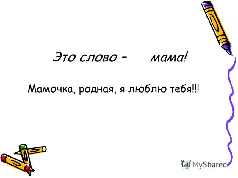 Это слово – мама! Мамочка, родная, я люблю тебя!!!