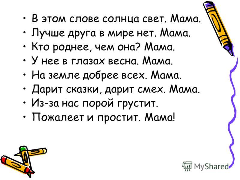 В этом слове солнца свет. Мама. Лучше друга в мире нет. Мама. Кто роднее, чем она? Мама. У нее в глазах весна. Мама. На земле добрее всех. Мама. Дарит сказки, дарит смех. Мама. Из-за нас порой грустит. Пожалеет и простит. Мама!