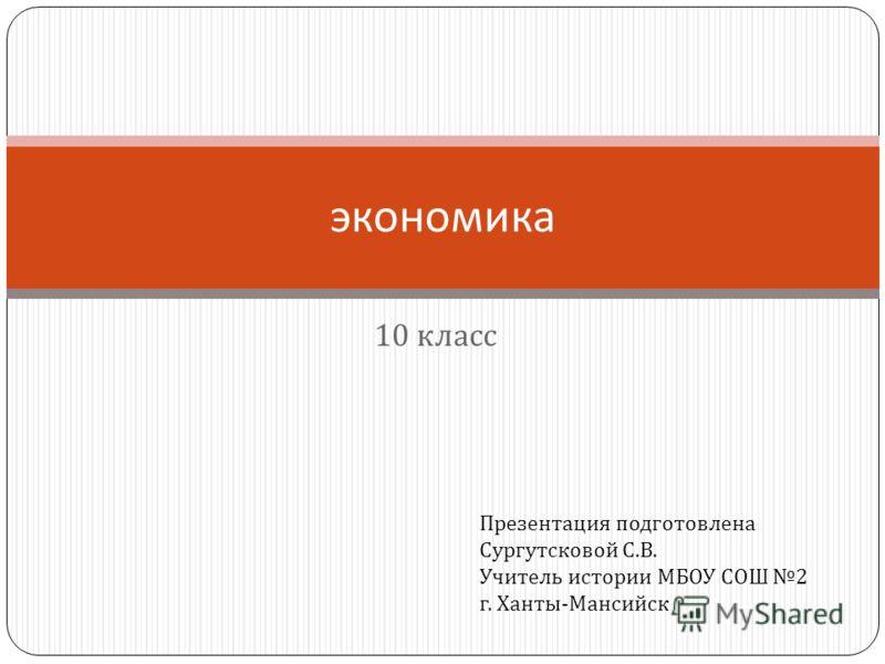 10 класс экономика Презентация подготовлена Сургутсковой С. В. Учитель истории МБОУ СОШ 2 г. Ханты - Мансийск