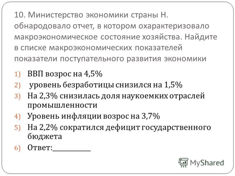 10. Министерство экономики страны Н. обнародовало отчет, в котором охарактеризовало макроэкономическое состояние хозяйства. Найдите в списке макроэкономических показателей показатели поступательного развития экономики 1) ВВП возрос на 4,5% 2) уровень
