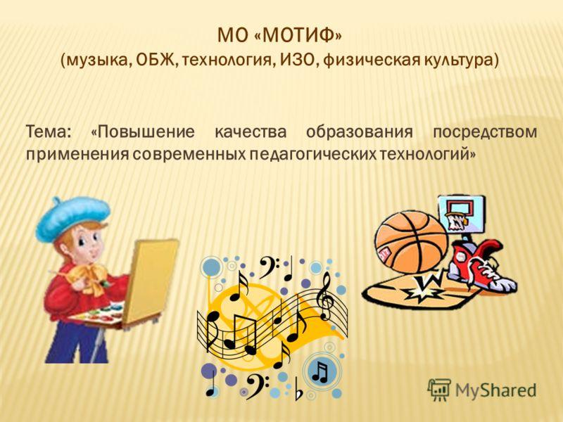 МО «МОТИФ» (музыка, ОБЖ, технология, ИЗО, физическая культура) Тема: «Повышение качества образования посредством применения современных педагогических технологий»