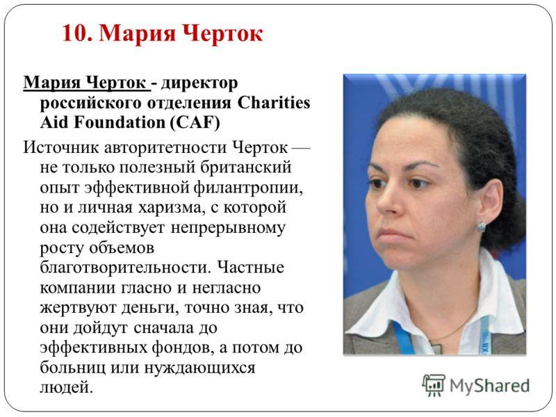 10. Мария Черток Мария Черток - директор российского отделения Charities Aid Foundation (CAF) Источник авторитетности Черток не только полезный британский опыт эффективной филантропии, но и личная харизма, с которой она содействует непрерывному росту