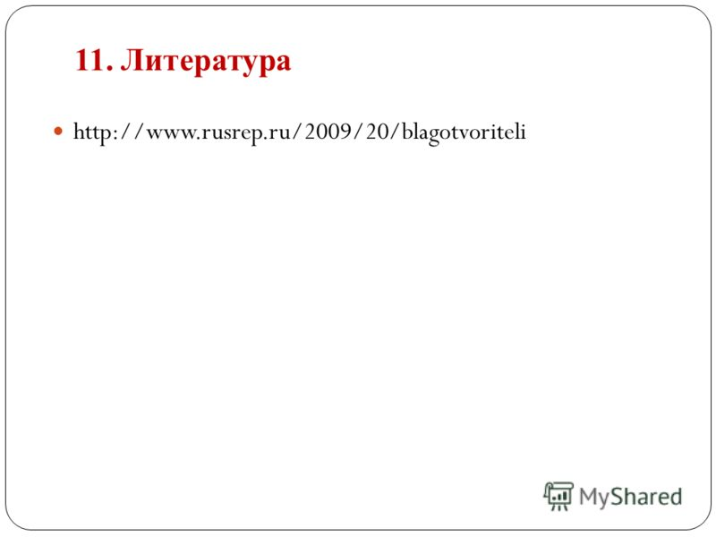 11. Литература http://www.rusrep.ru/2009/20/blagotvoriteli