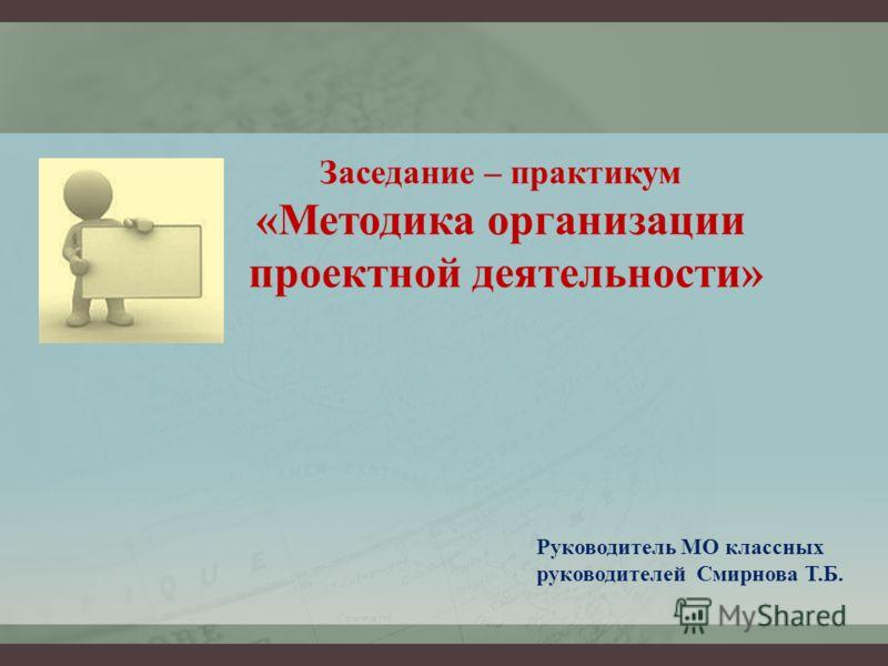 Заседание – практикум «Методика организации проектной деятельности» Руководитель МО классных руководителей Смирнова Т.Б.