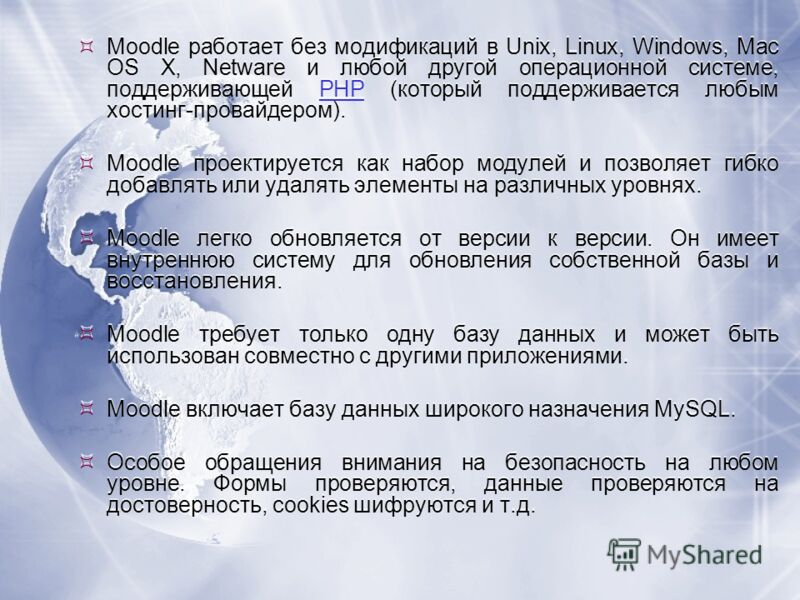 Moodle работает без модификаций в Unix, Linux, Windows, Mac OS X, Netware и любой другой операционной системе, поддерживающей PHP (который поддерживается любым хостинг-провайдером).PHP Moodle проектируется как набор модулей и позволяет гибко добавлят