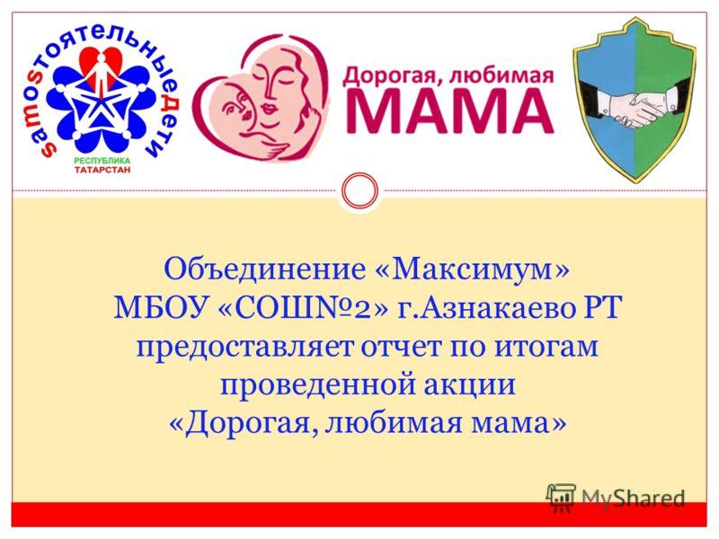 Объединение «Максимум» МБОУ «СОШ2» г.Азнакаево РТ предоставляет отчет по итогам проведенной акции «Дорогая, любимая мама»