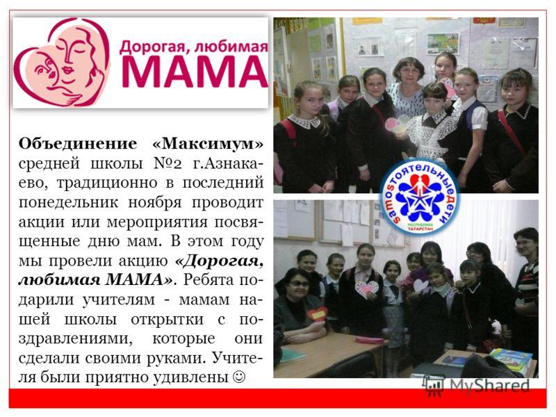 Объединение «Максимум» средней школы 2 г.Азнака- ево, традиционно в последний понедельник ноября проводит акции или мероприятия посвя- щенные дню мам. В этом году мы провели акцию «Дорогая, любимая МАМА». Ребята по- дарили учителям - мамам на- шей шк