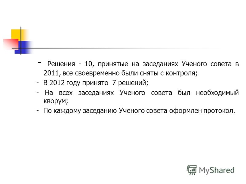 - Решения - 10, принятые на заседаниях Ученого совета в 2011, все своевременно были сняты с контроля; - В 2012 году принято 7 решений; - На всех заседаниях Ученого совета был необходимый кворум; - По каждому заседанию Ученого совета оформлен протокол