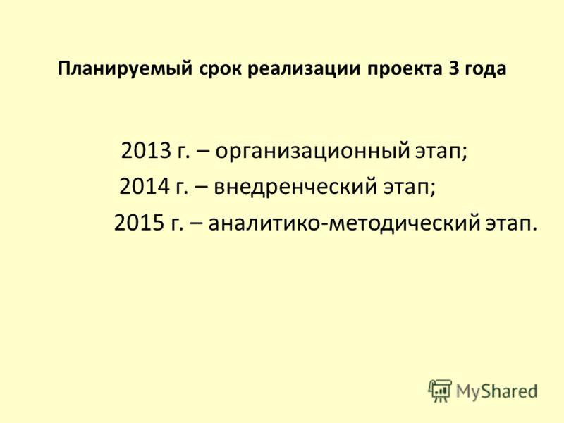 Планируемый срок реализации проекта 3 года 2013 г. – организационный этап; 2014 г. – внедренческий этап; 2015 г. – аналитико-методический этап.