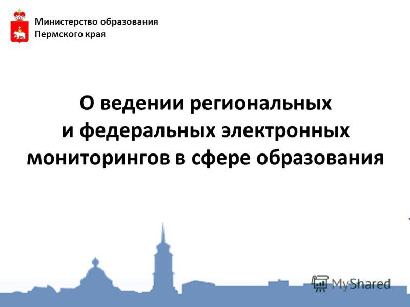 О ведении региональных и федеральных электронных мониторингов в сфере образования Министерство образования Пермского края