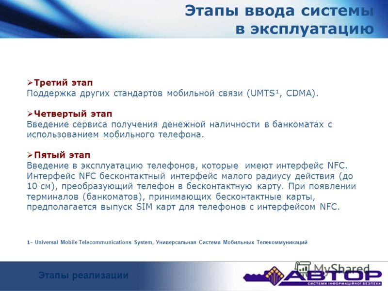 Этапы ввода системы в эксплуатацию Третий этап Поддержка других стандартов мобильной связи (UMTS¹, CDMA). Четвертый этап Введение сервиса получения денежной наличности в банкоматах с использованием мобильного телефона. Пятый этап Введение в эксплуата