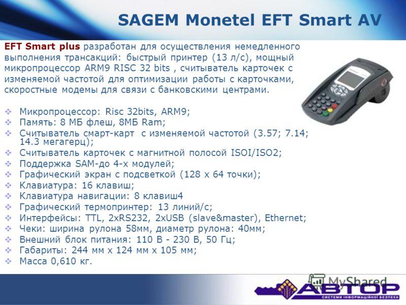SAGEM Monetel EFT Smart AV EFT Smart plus разработан для осуществления немедленного выполнения трансакций: быстрый принтер (13 л/с), мощный микропроцессор ARM9 RISC 32 bits, считыватель карточек с изменяемой частотой для оптимизации работы с карточка
