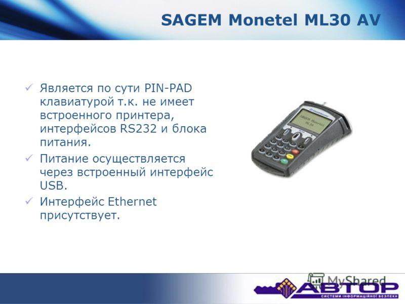 SAGEM Monetel ML30 AV Является по сути PIN-PAD клавиатурой т.к. не имеет встроенного принтера, интерфейсов RS232 и блока питания. Питание осуществляется через встроенный интерфейс USB. Интерфейс Ethernet присутствует.