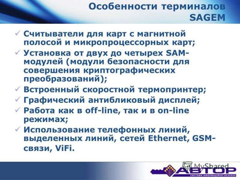 Особенности терминалов SAGEM Считыватели для карт с магнитной полосой и микропроцессорных карт; Установка от двух до четырех SAM- модулей (модули безопасности для совершения криптографических преобразований); Встроенный скоростной термопринтер; Графи