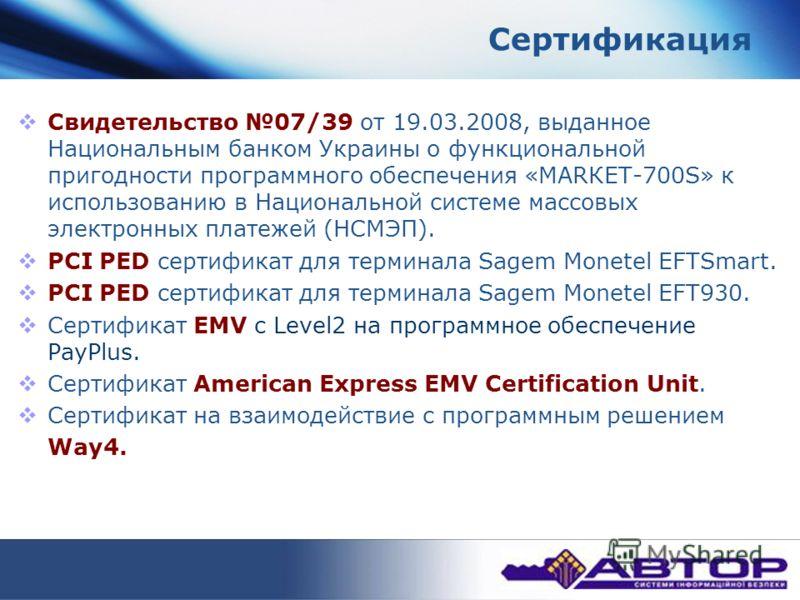 Сертификация Свидетельство 07/39 от 19.03.2008, выданное Национальным банком Украины о функциональной пригодности программного обеспечения «МАRКЕТ-700S» к использованию в Национальной системе массовых электронных платежей (НСМЭП). PCI PED сертификат