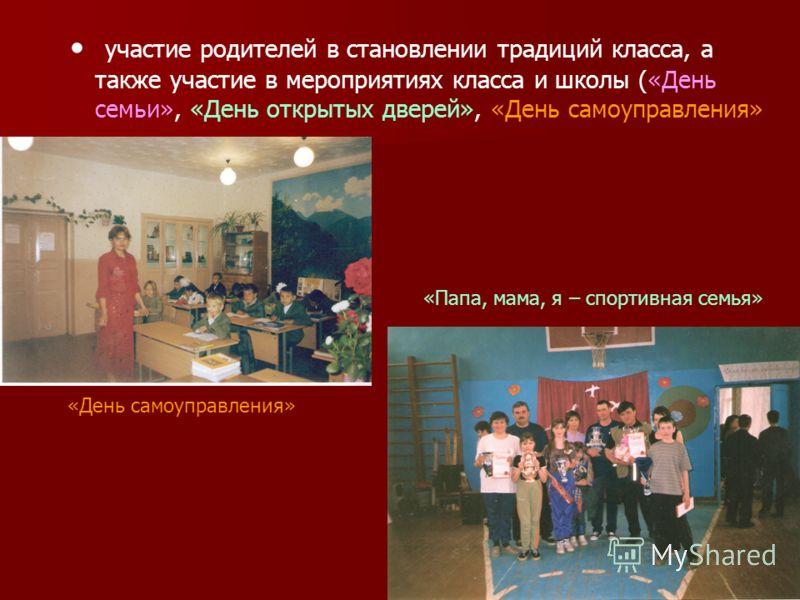 участие родителей в становлении традиций класса, а также участие в мероприятиях класса и школы («День семьи», «День открытых дверей», «День самоуправления» «День самоуправления» «Папа, мама, я – спортивная семья»