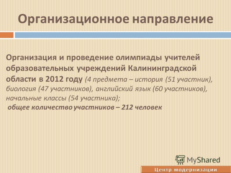 Организационное направление Организация и проведение олимпиады учителей образовательных учреждений Калининградской области в 2012 году (4 предмета – история (51 участник ), биология (47 участников ), английский язык (60 участников ), начальные классы