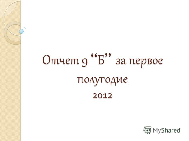 Отчет 9 Б за первое полугодие 2012